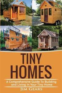 Tiny Homes: Build your Tiny Home, Live Off Grid in your Tiny house today, become a minamilist and travel in your micro shelter! Wi Gears, Jim Heftet