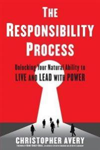 The Responsibility Process: Unlocking Your Natural Ability to Live and Lead with Power Avery, Christopher Heftet