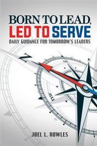 Born To Lead, Led To Serve: Daily Guidance for Tomorrow's Leaders Rowles Publishing